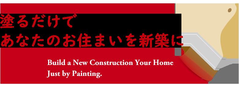 塗るだけであなたのお住まいを新築に Build a new construction your home just by painting